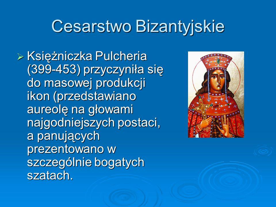 Cesarstwo Bizantyjskie  Księżniczka Pulcheria (399-453) przyczyniła się do masowej produkcji ikon (przedstawiano aureolę na głowami najgodniejszych postaci, a panujących prezentowano w szczególnie bogatych szatach.