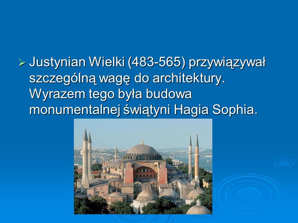  Justynian Wielki (483-565) przywiązywał szczególną wagę do architektury.