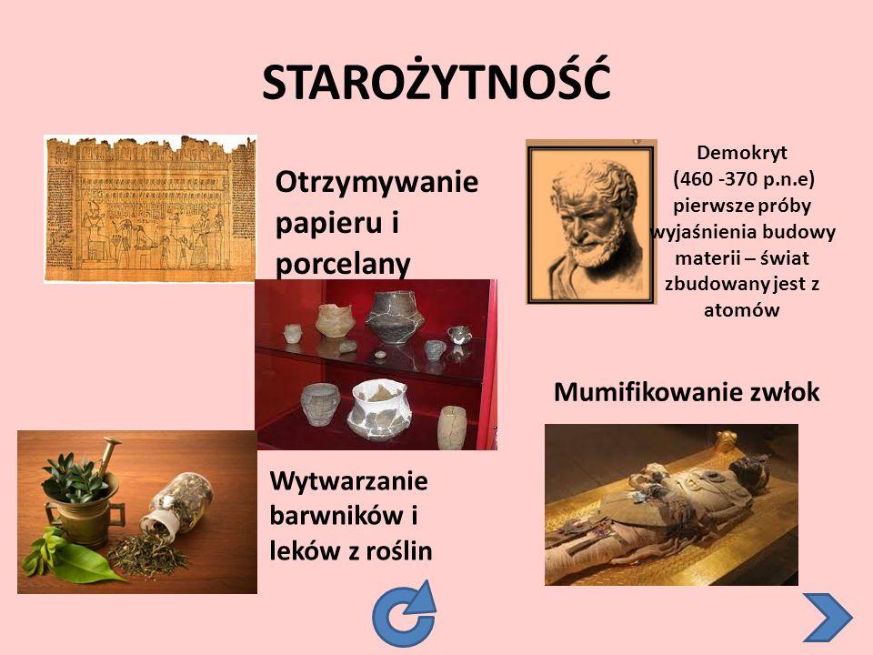 STAROŻYTNOŚĆ Otrzymywanie papieru i porcelany Wytwarzanie barwników i leków z roślin Mumifikowanie zwłok Demokryt (460 -370 p.n.e) pierwsze próby wyjaśnienia budowy materii – świat zbudowany jest z atomów