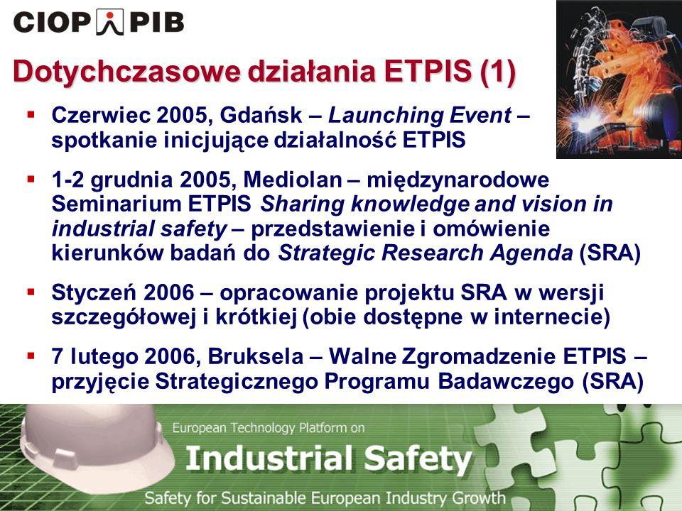 Technology Platform Safety for Sustainable European Industry Growth Dotychczasowe działania ETPIS (1)  Czerwiec 2005, Gdańsk – Launching Event – spotkanie inicjujące działalność ETPIS  1-2 grudnia 2005, Mediolan – międzynarodowe Seminarium ETPIS Sharing knowledge and vision in industrial safety – przedstawienie i omówienie kierunków badań do Strategic Research Agenda (SRA)  Styczeń 2006 – opracowanie projektu SRA w wersji szczegółowej i krótkiej (obie dostępne w internecie)  7 lutego 2006, Bruksela – Walne Zgromadzenie ETPIS – przyjęcie Strategicznego Programu Badawczego (SRA)