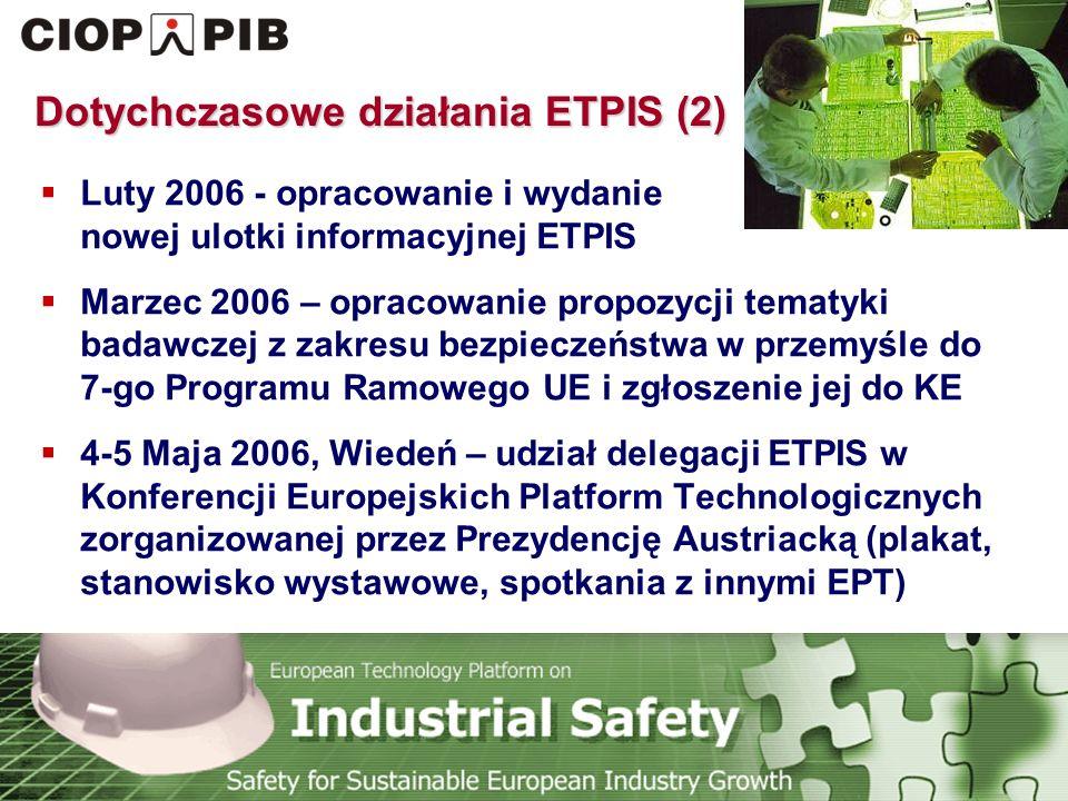 Technology Platform Safety for Sustainable European Industry Growth Dotychczasowe działania ETPIS (2)  Luty 2006 - opracowanie i wydanie nowej ulotki informacyjnej ETPIS  Marzec 2006 – opracowanie propozycji tematyki badawczej z zakresu bezpieczeństwa w przemyśle do 7-go Programu Ramowego UE i zgłoszenie jej do KE  4-5 Maja 2006, Wiedeń – udział delegacji ETPIS w Konferencji Europejskich Platform Technologicznych zorganizowanej przez Prezydencję Austriacką (plakat, stanowisko wystawowe, spotkania z innymi EPT)