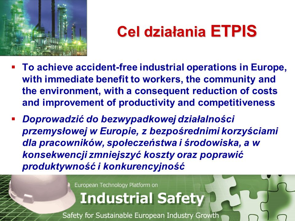 Cel działania ETPIS  To achieve accident-free industrial operations in Europe, with immediate benefit to workers, the community and the environment,