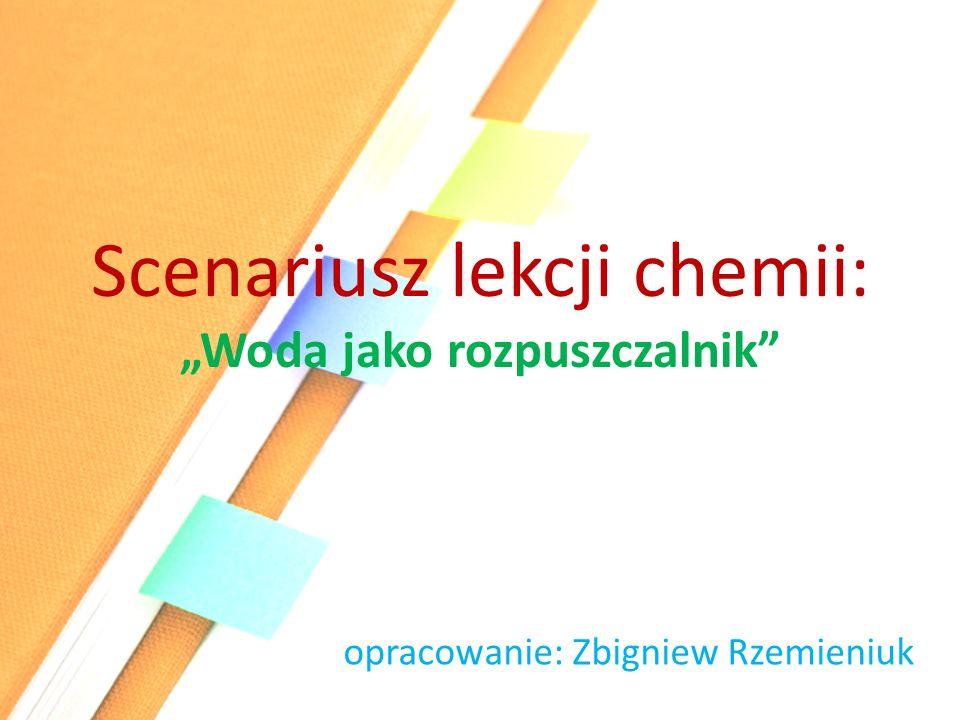 """Scenariusz lekcji chemii: """"Woda jako rozpuszczalnik"""" opracowanie: Zbigniew Rzemieniuk"""
