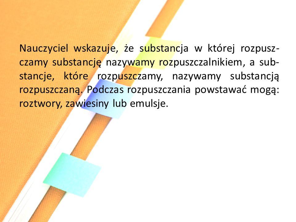 Nauczyciel wskazuje, że substancja w której rozpusz- czamy substancję nazywamy rozpuszczalnikiem, a sub- stancje, które rozpuszczamy, nazywamy substan
