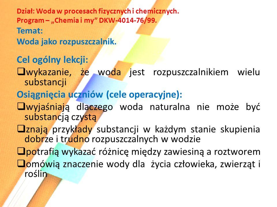 """Dział: Woda w procesach fizycznych i chemicznych. Program – """"Chemia i my"""" DKW-4014-76/99. Temat: Woda jako rozpuszczalnik. Cel ogólny lekcji:  wykaza"""