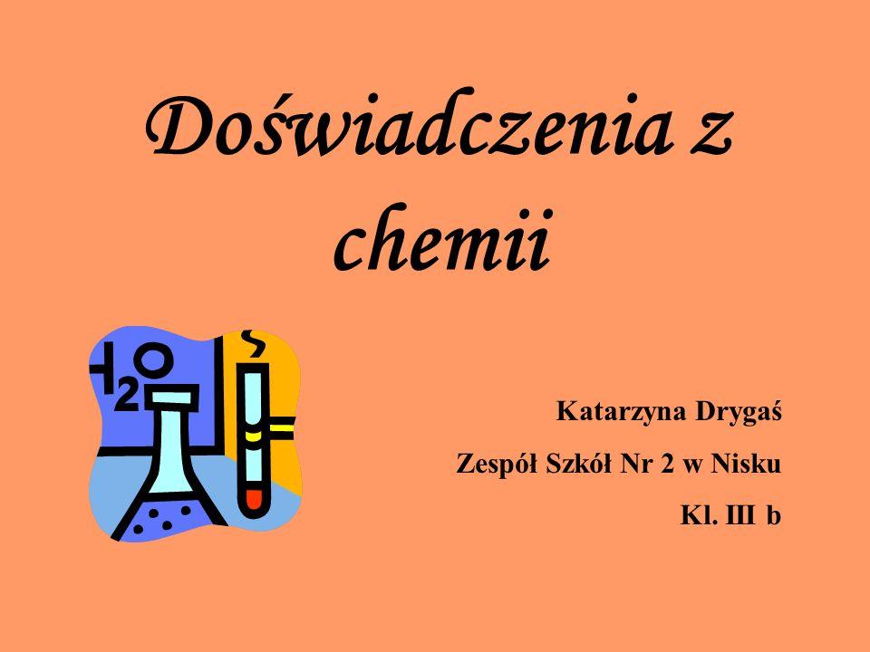 Doświadczenia z chemii Katarzyna Drygaś Zespół Szkół Nr 2 w Nisku Kl. III b
