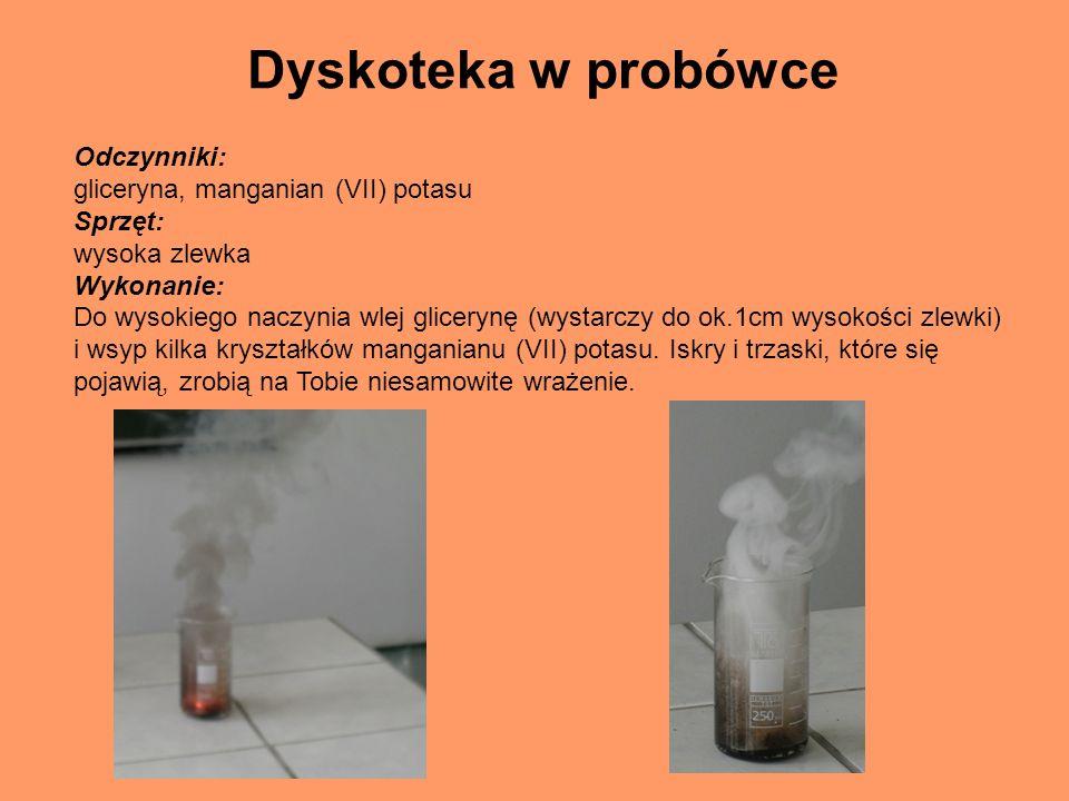 Dyskoteka w probówce Odczynniki: gliceryna, manganian (VII) potasu Sprzęt: wysoka zlewka Wykonanie: Do wysokiego naczynia wlej glicerynę (wystarczy do ok.1cm wysokości zlewki) i wsyp kilka kryształków manganianu (VII) potasu.