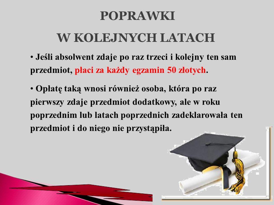 POPRAWKI W KOLEJNYCH LATACH Jeśli absolwent zdaje po raz trzeci i kolejny ten sam przedmiot, płaci za każdy egzamin 50 złotych. Opłatę taką wnosi równ