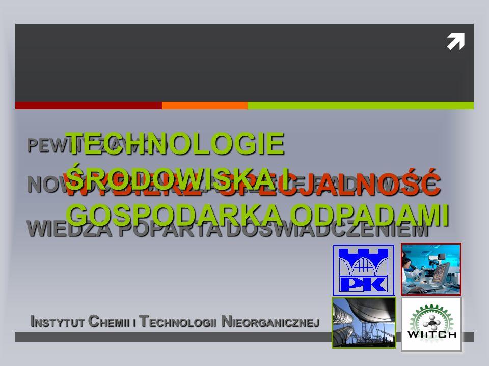  ZOSTANIESZ SPECJALISTĄ W ZAKRESIE  projektowania procesów bezpiecznych dla środowiska naturalnego  zarządzania odpadami  wytwarzania związków chemicznych według zasad zrównoważonego rozwoju  rozwiązań recyklingu i substytucji surowców naturalnych odpadami  termicznego przetwarzania odpadów  wytwarzania nanomateriałów dla technologii, biotechnologii i medycynie  badań korozyjnych i ochrony przed korozją  zielonych procesów – syntez materiałów funkcjonalnych: katalizatorów, sorbentów, pigmentów, kompozytów  oznaczeń analitycznych w próbkach środowiskowych i przemysłowych I NSTYTUT C HEMII I T ECHNOLOGII N IEORGANICZNEJ