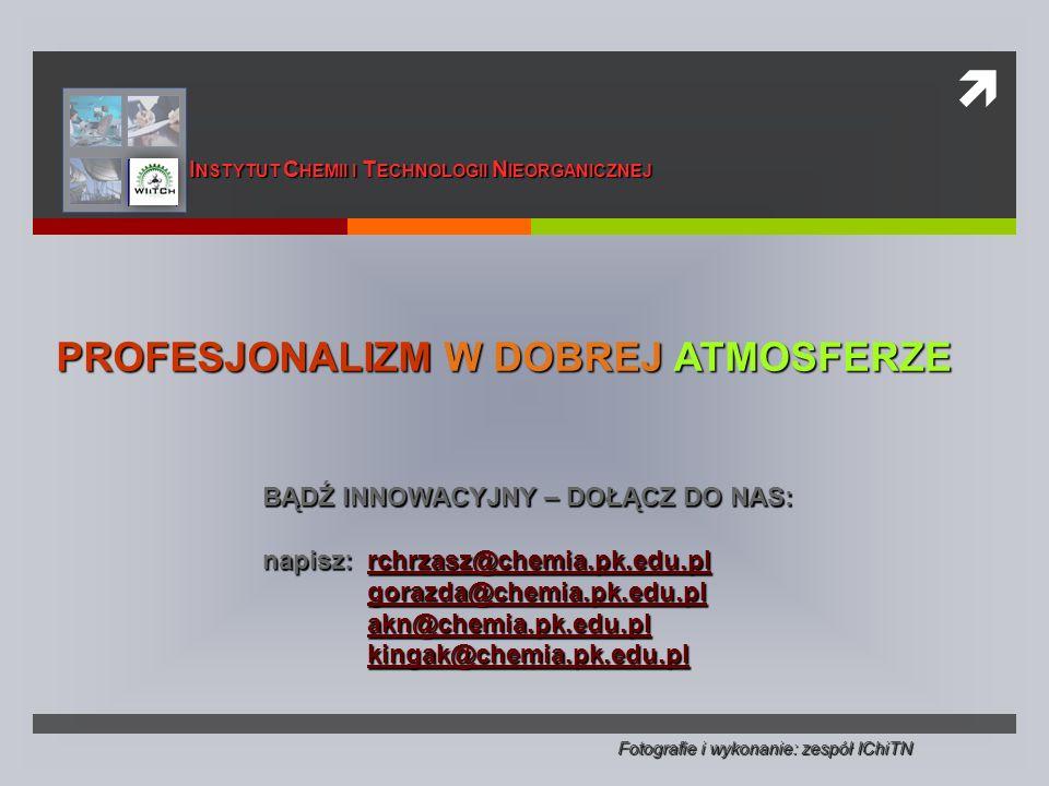  PROFESJONALIZM W DOBREJ ATMOSFERZE BĄDŹ INNOWACYJNY – DOŁĄCZ DO NAS: napisz: rchrzasz@chemia.pk.edu.pl rchrzasz@chemia.pk.edu.pl gorazda@chemia.pk.edu.pl akn@chemia.pk.edu.pl kingak@chemia.pk.edu.pl Fotografie i wykonanie: zespół IChiTN I NSTYTUT C HEMII I T ECHNOLOGII N IEORGANICZNEJ