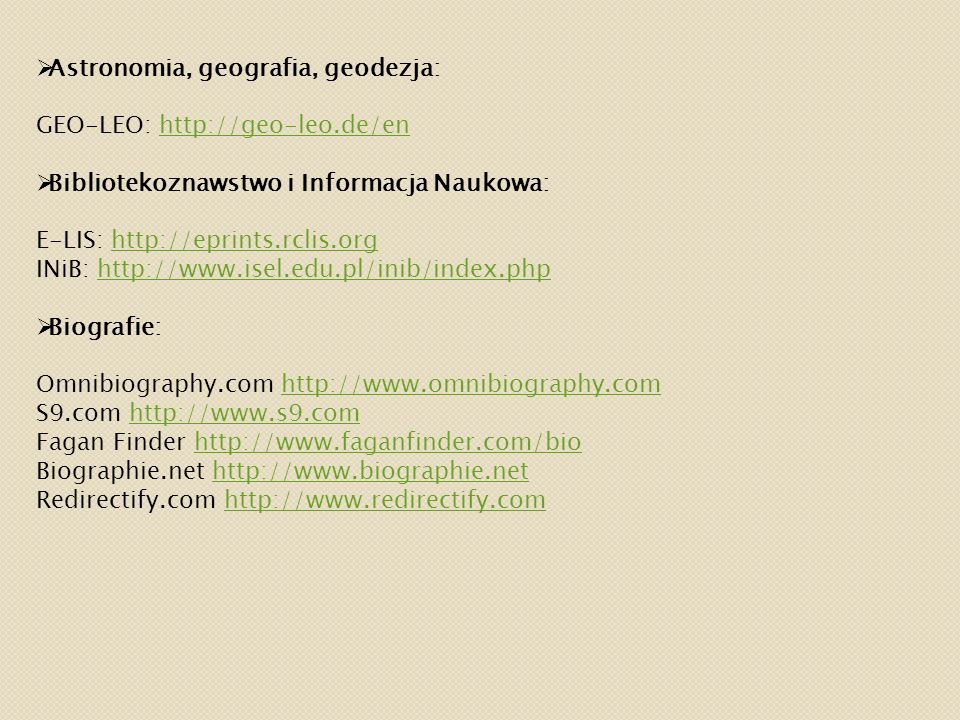 Astronomia, geografia, geodezja: GEO-LEO: http://geo-leo.de/enhttp://geo-leo.de/en  Bibliotekoznawstwo i Informacja Naukowa: E-LIS: http://eprints.rclis.orghttp://eprints.rclis.org INiB: http://www.isel.edu.pl/inib/index.phphttp://www.isel.edu.pl/inib/index.php  Biografie: Omnibiography.com http://www.omnibiography.comhttp://www.omnibiography.com S9.com http://www.s9.comhttp://www.s9.com Fagan Finder http://www.faganfinder.com/biohttp://www.faganfinder.com/bio Biographie.net http://www.biographie.nethttp://www.biographie.net Redirectify.com http://www.redirectify.comhttp://www.redirectify.com