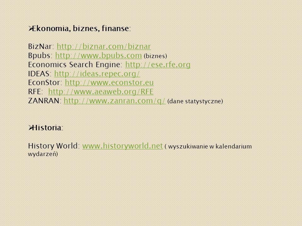  Ekonomia, biznes, finanse: BizNar: http://biznar.com/biznarhttp://biznar.com/biznar Bpubs: http://www.bpubs.com (biznes)http://www.bpubs.com Economics Search Engine: http://ese.rfe.orghttp://ese.rfe.org IDEAS: http://ideas.repec.org/http://ideas.repec.org/ EconStor: http://www.econstor.euhttp://www.econstor.eu RFE: http://www.aeaweb.org/RFEhttp://www.aeaweb.org/RFE ZANRAN: http://www.zanran.com/q/ (dane statystyczne)http://www.zanran.com/q/  Historia: History World: www.historyworld.net ( wyszukiwanie w kalendarium wydarzeń)www.historyworld.net