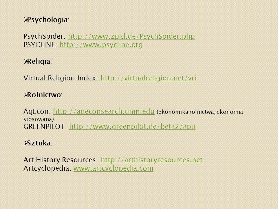  Psychologia: PsychSpider: http://www.zpid.de/PsychSpider.phphttp://www.zpid.de/PsychSpider.php PSYCLINE: http://www.psycline.orghttp://www.psycline.org  Religia: Virtual Religion Index: http://virtualreligion.net/vrihttp://virtualreligion.net/vri  Rolnictwo: AgEcon: http://ageconsearch.umn.edu (ekonomika rolnictwa, ekonomia stosowana)http://ageconsearch.umn.edu GREENPILOT: http://www.greenpilot.de/beta2/apphttp://www.greenpilot.de/beta2/app  Sztuka: Art History Resources: http://arthistoryresources.nethttp://arthistoryresources.net Artcyclopedia: www.artcyclopedia.comwww.artcyclopedia.com