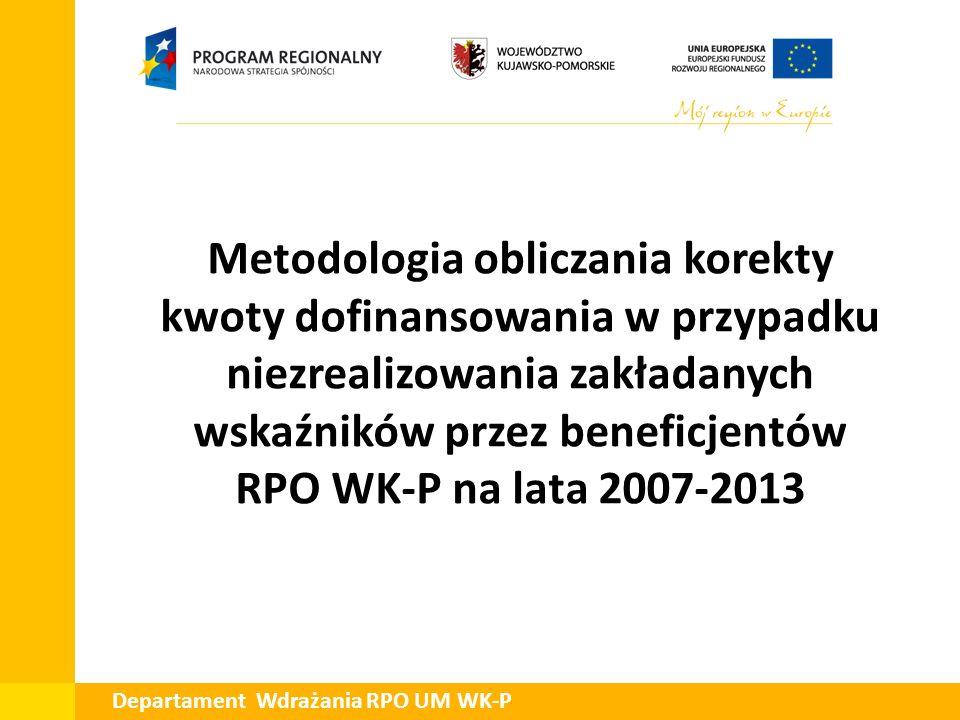 Departament Wdrażania RPO UM WK-P Metodologia obliczania korekty kwoty dofinansowania w przypadku niezrealizowania zakładanych wskaźników przez benefi