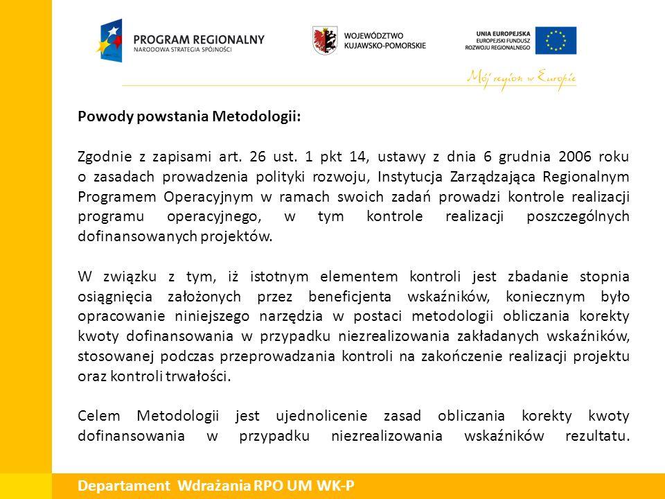 Departament Wdrażania RPO UM WK-P Powody powstania Metodologii: Zgodnie z zapisami art. 26 ust. 1 pkt 14, ustawy z dnia 6 grudnia 2006 roku o zasadach