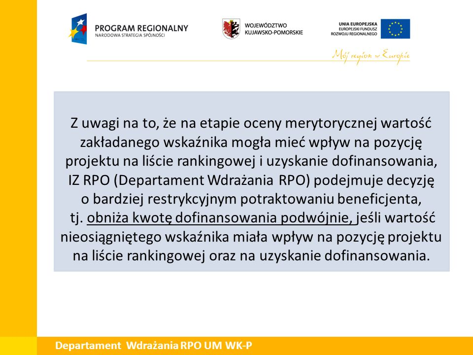 Departament Wdrażania RPO UM WK-P Obniżenie kwoty dofinansowania w podwójnej wysokości nie będzie miało zastosowania dla projektów, w przypadku których nie osiągniecie wskaźnika w zakładanej pierwotnie wartości nie będzie miało wpływu na otrzymane dofinansowanie tj.