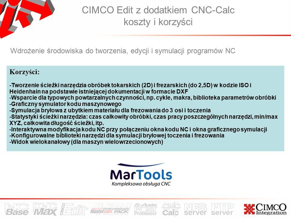 CIMCO Edit z dodatkiem CNC-Calc koszty i korzyści Wdrożenie środowiska do tworzenia, edycji i symulacji programów NC Korzyści: -Tworzenie ścieżki narzędzia obróbek tokarskich (2D) i frezarskich (do 2,5D) w kodzie ISO i Heidenhain na podstawie istniejącej dokumentacji w formacie DXF -Wsparcie dla typowych powtarzalnych czynności, np.