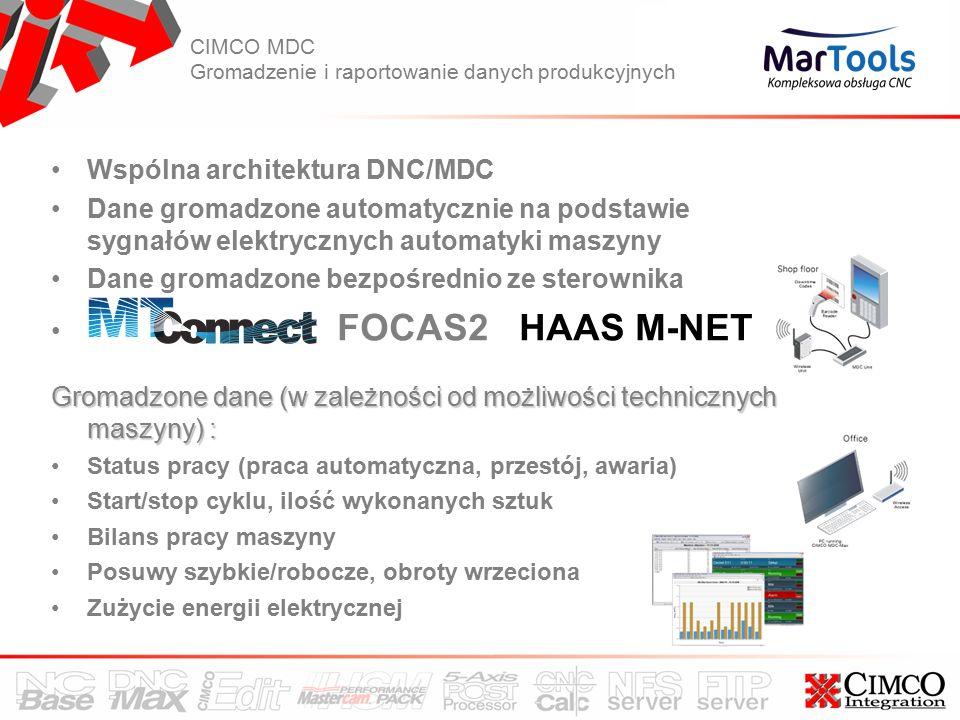 CIMCO MDC Gromadzenie i raportowanie danych produkcyjnych Wspólna architektura DNC/MDC Dane gromadzone automatycznie na podstawie sygnałów elektrycznych automatyki maszyny Dane gromadzone bezpośrednio ze sterownika FOCAS2 HAAS M-NET Gromadzone dane (w zależności od możliwości technicznych maszyny) : Status pracy (praca automatyczna, przestój, awaria) Start/stop cyklu, ilość wykonanych sztuk Bilans pracy maszyny Posuwy szybkie/robocze, obroty wrzeciona Zużycie energii elektrycznej