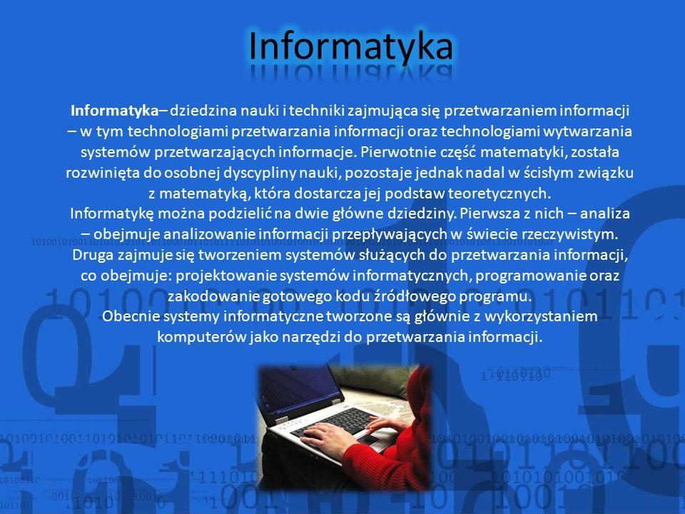 Informatyka– dziedzina nauki i techniki zajmująca się przetwarzaniem informacji – w tym technologiami przetwarzania informacji oraz technologiami wytwarzania systemów przetwarzających informacje.
