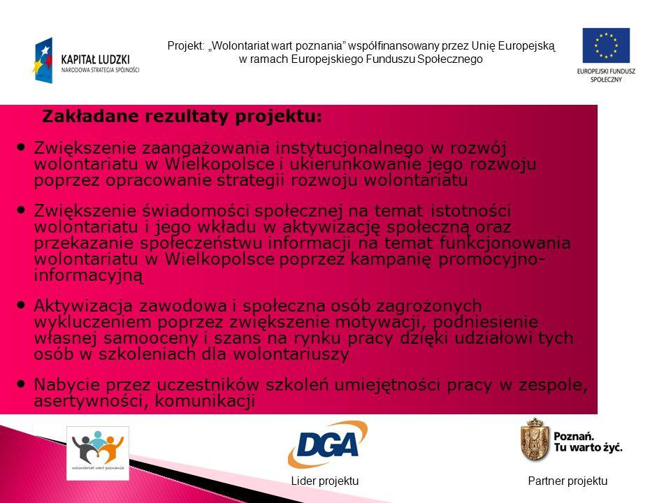 """Projekt: """"Wolontariat wart poznania współfinansowany przez Unię Europejską w ramach Europejskiego Funduszu Społecznego Lider projektuPartner projektu Zakładane rezultaty projektu: Zwiększenie zaangażowania instytucjonalnego w rozwój wolontariatu w Wielkopolsce i ukierunkowanie jego rozwoju poprzez opracowanie strategii rozwoju wolontariatu Zwiększenie świadomości społecznej na temat istotności wolontariatu i jego wkładu w aktywizację społeczną oraz przekazanie społeczeństwu informacji na temat funkcjonowania wolontariatu w Wielkopolsce poprzez kampanię promocyjno- informacyjną Aktywizacja zawodowa i społeczna osób zagrożonych wykluczeniem poprzez zwiększenie motywacji, podniesienie własnej samooceny i szans na rynku pracy dzięki udziałowi tych osób w szkoleniach dla wolontariuszy Nabycie przez uczestników szkoleń umiejętności pracy w zespole, asertywności, komunikacji"""