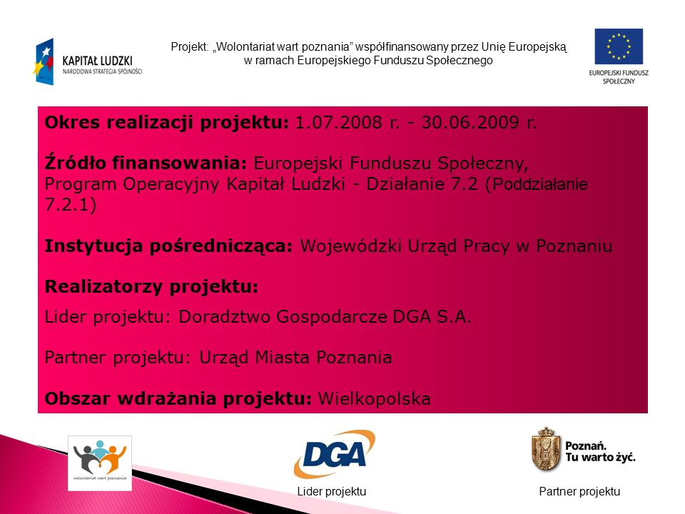 """Projekt: """"Wolontariat wart poznania współfinansowany przez Unię Europejską w ramach Europejskiego Funduszu Społecznego Lider projektuPartner projektu Okres realizacji projektu: 1.07.2008 r."""