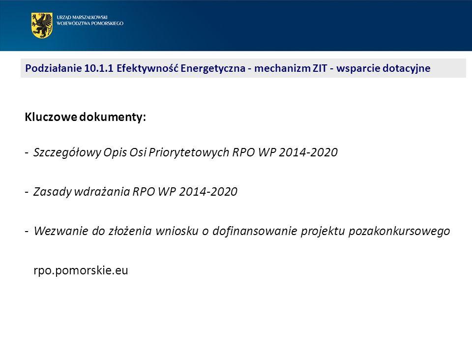 Podziałanie 10.1.1 Efektywność Energetyczna - mechanizm ZIT - wsparcie dotacyjne Kluczowe dokumenty: ‐Szczegółowy Opis Osi Priorytetowych RPO WP 2014-2020 ‐Zasady wdrażania RPO WP 2014-2020 ‐Wezwanie do złożenia wniosku o dofinansowanie projektu pozakonkursowego rpo.pomorskie.eu