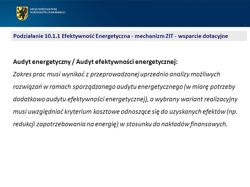 Podziałanie 10.1.1 Efektywność Energetyczna - mechanizm ZIT - wsparcie dotacyjne Audyt energetyczny / Audyt efektywności energetycznej: Zakres prac musi wynikać z przeprowadzonej uprzednio analizy możliwych rozwiązań w ramach sporządzanego audytu energetycznego (w miarę potrzeby dodatkowo audytu efektywności energetycznej), a wybrany wariant realizacyjny musi uwzględniać kryterium kosztowe odnoszące się do uzyskanych efektów (np.