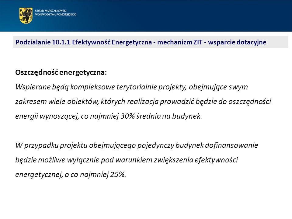 Podziałanie 10.1.1 Efektywność Energetyczna - mechanizm ZIT - wsparcie dotacyjne Oszczędność energetyczna: Wspierane będą kompleksowe terytorialnie projekty, obejmujące swym zakresem wiele obiektów, których realizacja prowadzić będzie do oszczędności energii wynoszącej, co najmniej 30% średnio na budynek.