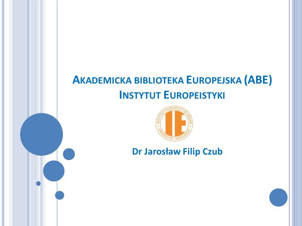 A KADEMICKA BIBLIOTEKA E UROPEJSKA (ABE) I NSTYTUT E UROPEISTYKI Dr Jarosław Filip Czub