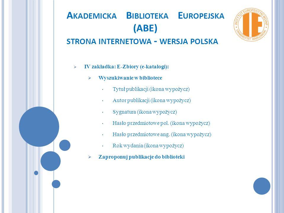 A KADEMICKA B IBLIOTEKA E UROPEJSKA (ABE) STRONA INTERNETOWA - WERSJA POLSKA  IV zakładka: E-Zbiory (e-katalogi):  Wyszukiwanie w bibliotece Tytuł publikacji (ikona wypożycz) Autor publikacji (ikona wypożycz) Sygnatura (ikona wypożycz) Hasło przedmiotowe pol.