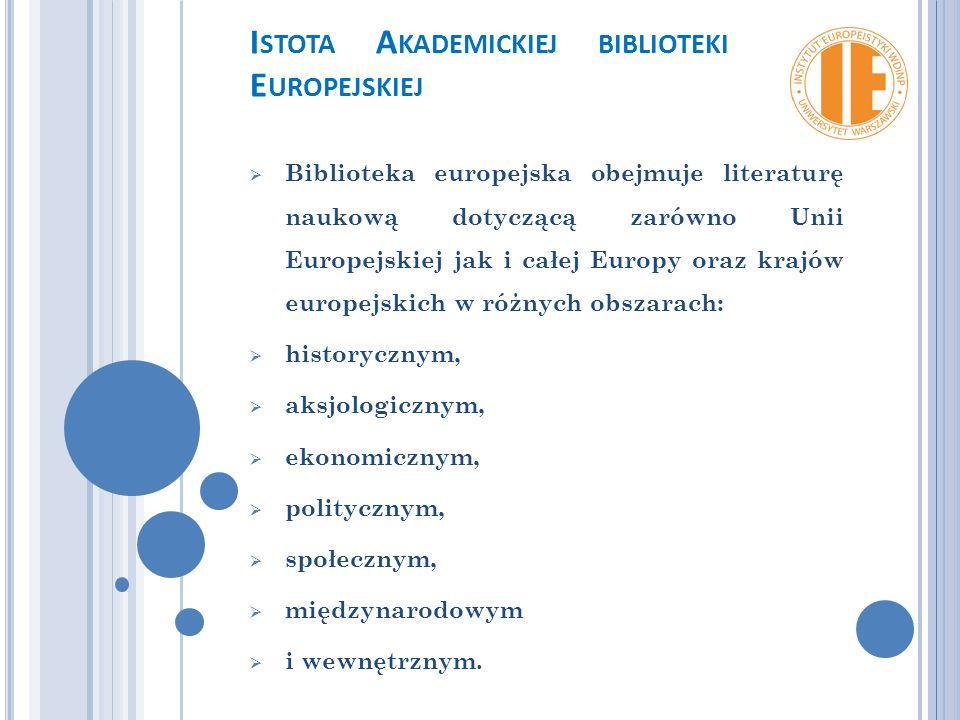 I STOTA A KADEMICKIEJ BIBLIOTEKI E UROPEJSKIEJ  Biblioteka europejska obejmuje literaturę naukową dotyczącą zarówno Unii Europejskiej jak i całej Europy oraz krajów europejskich w różnych obszarach:  historycznym,  aksjologicznym,  ekonomicznym,  politycznym,  społecznym,  międzynarodowym  i wewnętrznym.