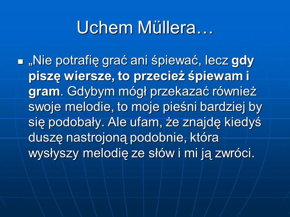 """Uchem Müllera… """"Nie potrafię grać ani śpiewać, lecz gdy piszę wiersze, to przecież śpiewam i gram. Gdybym mógł przekazać również swoje melodie, to moj"""