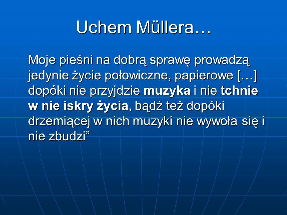 Uchem Müllera… Moje pieśni na dobrą sprawę prowadzą jedynie życie połowiczne, papierowe […] dopóki nie przyjdzie muzyka i nie tchnie w nie iskry życia, bądź też dopóki drzemiącej w nich muzyki nie wywoła się i nie zbudzi