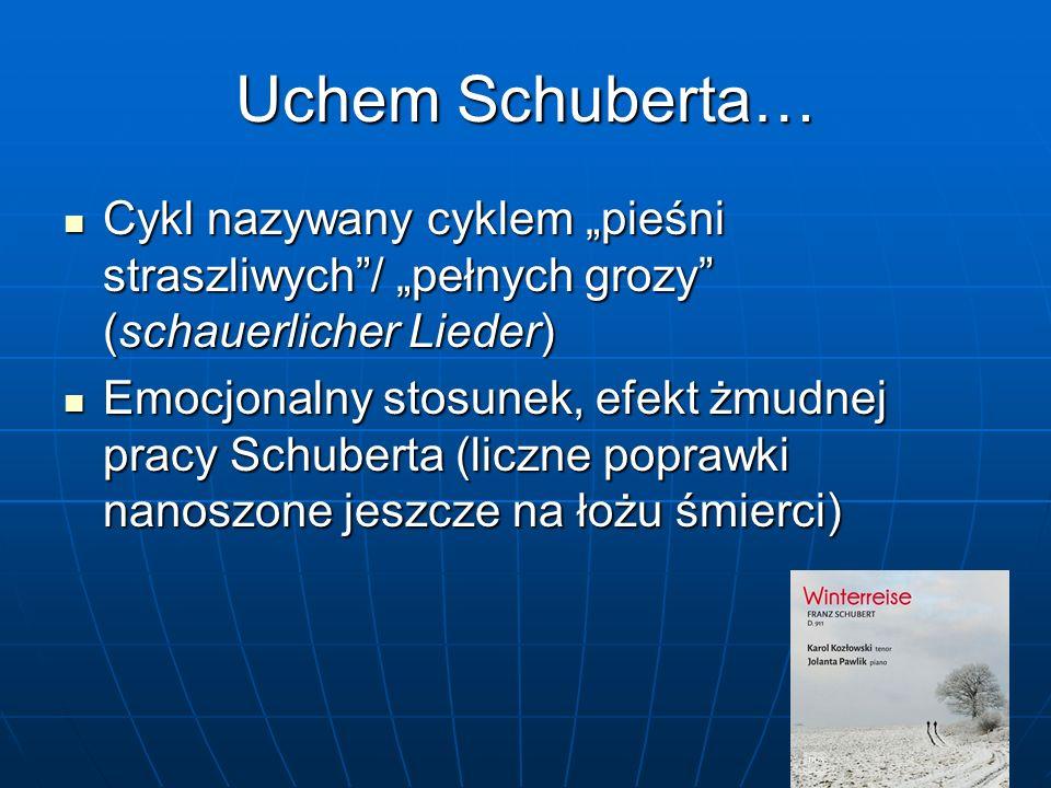 """Uchem Schuberta… Cykl nazywany cyklem """"pieśni straszliwych / """"pełnych grozy (schauerlicher Lieder) Cykl nazywany cyklem """"pieśni straszliwych / """"pełnych grozy (schauerlicher Lieder) Emocjonalny stosunek, efekt żmudnej pracy Schuberta (liczne poprawki nanoszone jeszcze na łożu śmierci) Emocjonalny stosunek, efekt żmudnej pracy Schuberta (liczne poprawki nanoszone jeszcze na łożu śmierci)"""