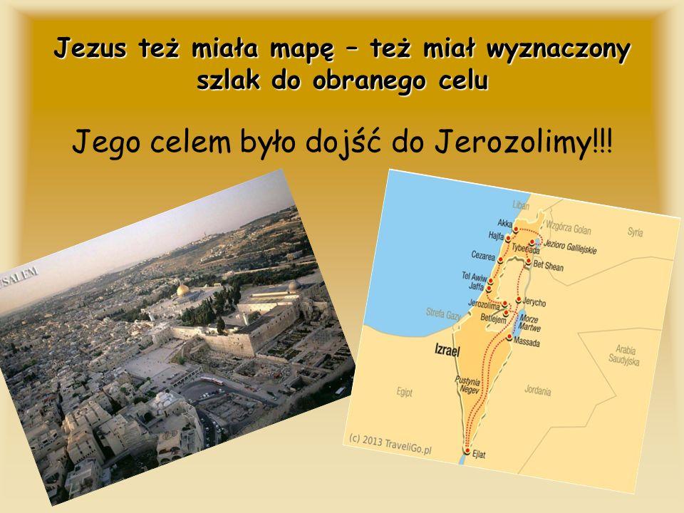 Jezus też miała mapę – też miał wyznaczony szlak do obranego celu Jego celem było dojść do Jerozolimy!!!