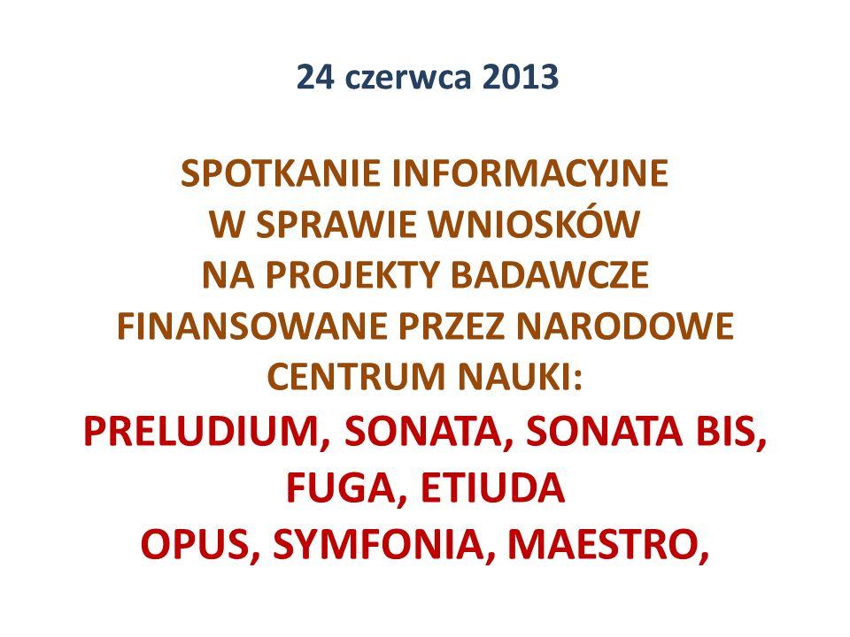 SPOTKANIE INFORMACYJNE W SPRAWIE WNIOSKÓW NA PROJEKTY BADAWCZE FINANSOWANE PRZEZ NARODOWE CENTRUM NAUKI: PRELUDIUM, SONATA, SONATA BIS, FUGA, ETIUDA OPUS, SYMFONIA, MAESTRO, 24 czerwca 2013