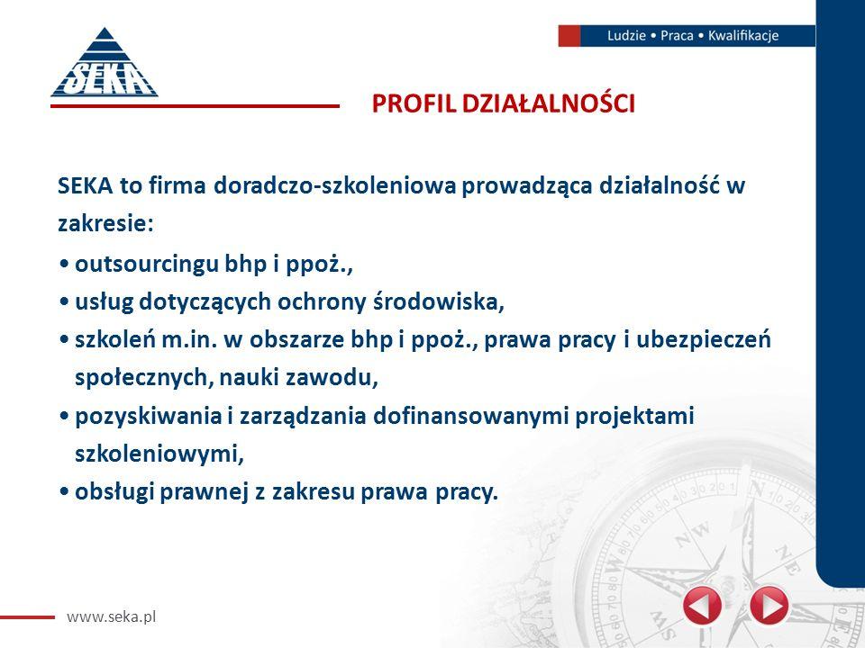 www.seka.pl PROFIL DZIAŁALNOŚCI SEKA to firma doradczo-szkoleniowa prowadząca działalność w zakresie: outsourcingu bhp i ppoż., usług dotyczących ochrony środowiska, szkoleń m.in.