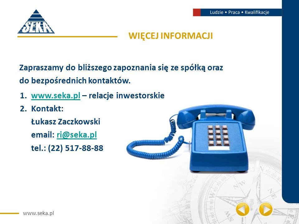 www.seka.pl WIĘCEJ INFORMACJI 1.www.seka.pl – relacje inwestorskiewww.seka.pl 2.Kontakt: Łukasz Zaczkowski email: ri@seka.plri@seka.pl tel.: (22) 517-88-88 Zapraszamy do bliższego zapoznania się ze spółką oraz do bezpośrednich kontaktów.