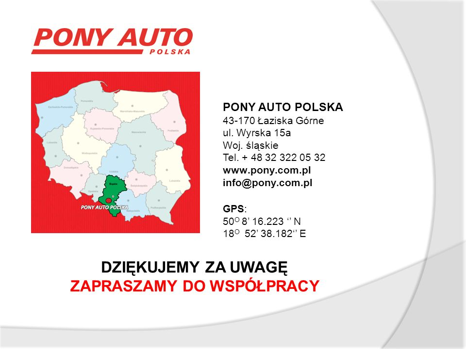 DZIĘKUJEMY ZA UWAGĘ ZAPRASZAMY DO WSPÓŁPRACY PONY AUTO POLSKA 43-170 Łaziska Górne ul.