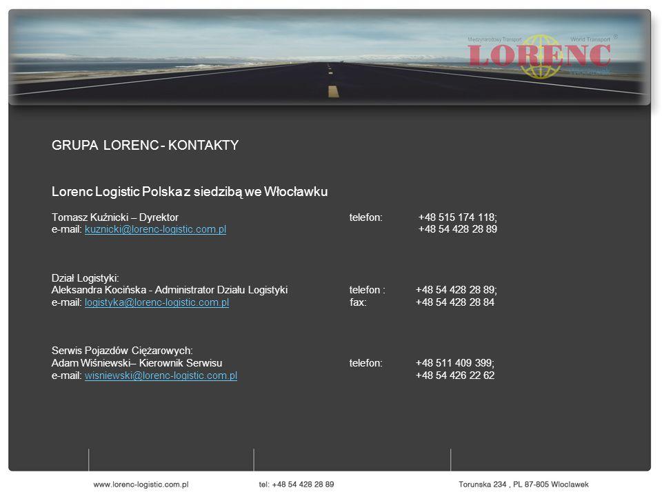 GRUPA LORENC - KONTAKTY Lorenc Logistic Polska z siedzibą we Włocławku Tomasz Kuźnicki – Dyrektor telefon: +48 515 174 118; e-mail: kuznicki@lorenc-logistic.com.pl +48 54 428 28 89kuznicki@lorenc-logistic.com.pl Dział Logistyki: Aleksandra Kocińska - Administrator Działu Logistykitelefon :+48 54 428 28 89; e-mail: logistyka@lorenc-logistic.com.pl fax:+48 54 428 28 84logistyka@lorenc-logistic.com.pl Serwis Pojazdów Ciężarowych: Adam Wiśniewski– Kierownik Serwisutelefon: +48 511 409 399; e-mail: wisniewski@lorenc-logistic.com.pl +48 54 426 22 62wisniewski@lorenc-logistic.com.pl