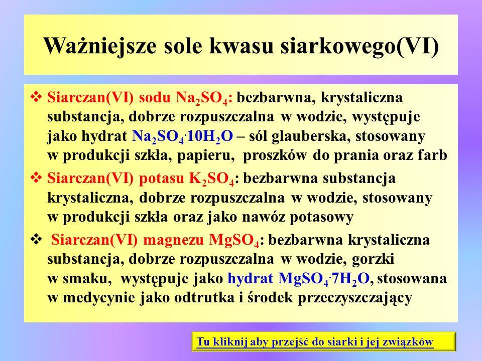 Ważniejsze sole kwasu siarkowego(VI)  Siarczan(VI) sodu Na 2 SO 4 : bezbarwna, krystaliczna substancja, dobrze rozpuszczalna w wodzie, występuje jako