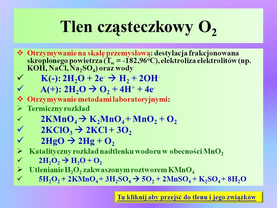 Tlen cząsteczkowy O 2  Otrzymywanie na skalę przemysłową: destylacja frakcjonowana skroplonego powietrza (T w = -182,96 o C), elektroliza elektrolitó