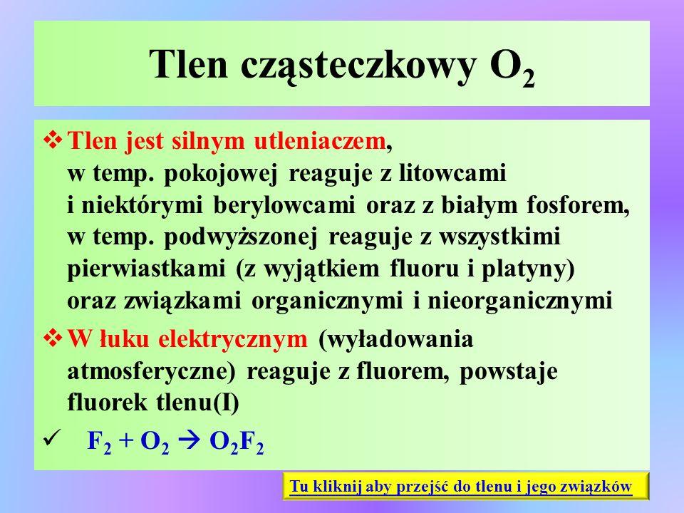 Tlen cząsteczkowy O 2  Tlen jest silnym utleniaczem, w temp. pokojowej reaguje z litowcami i niektórymi berylowcami oraz z białym fosforem, w temp. p