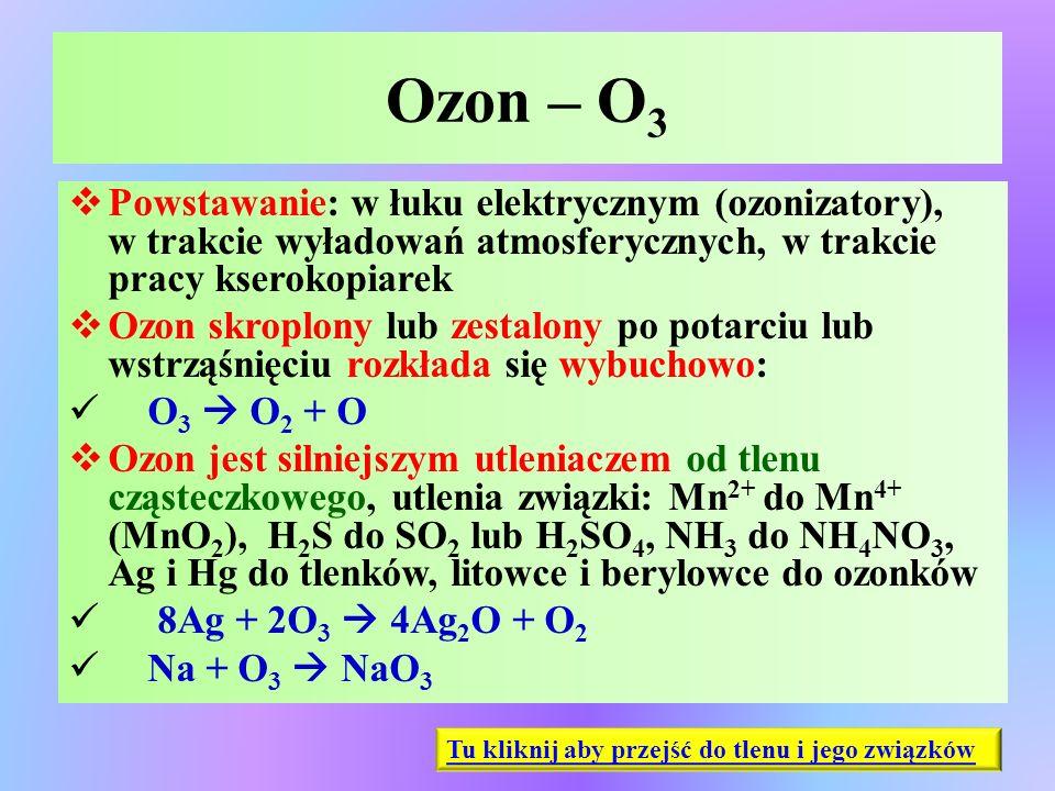 Ozon – O 3  Powstawanie: w łuku elektrycznym (ozonizatory), w trakcie wyładowań atmosferycznych, w trakcie pracy kserokopiarek  Ozon skroplony lub z