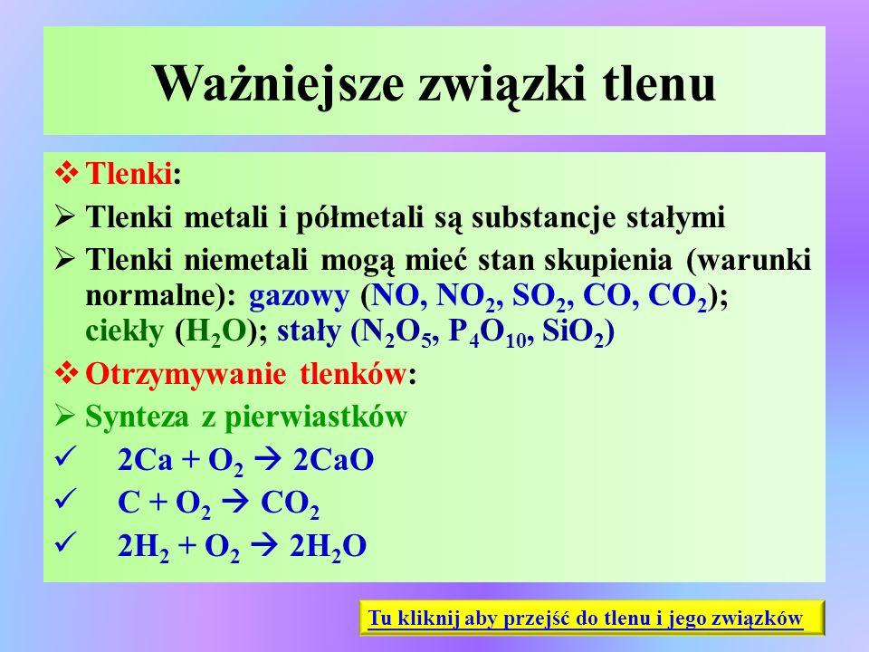 Ważniejsze związki tlenu  Tlenki:  Tlenki metali i półmetali są substancje stałymi  Tlenki niemetali mogą mieć stan skupienia (warunki normalne): g