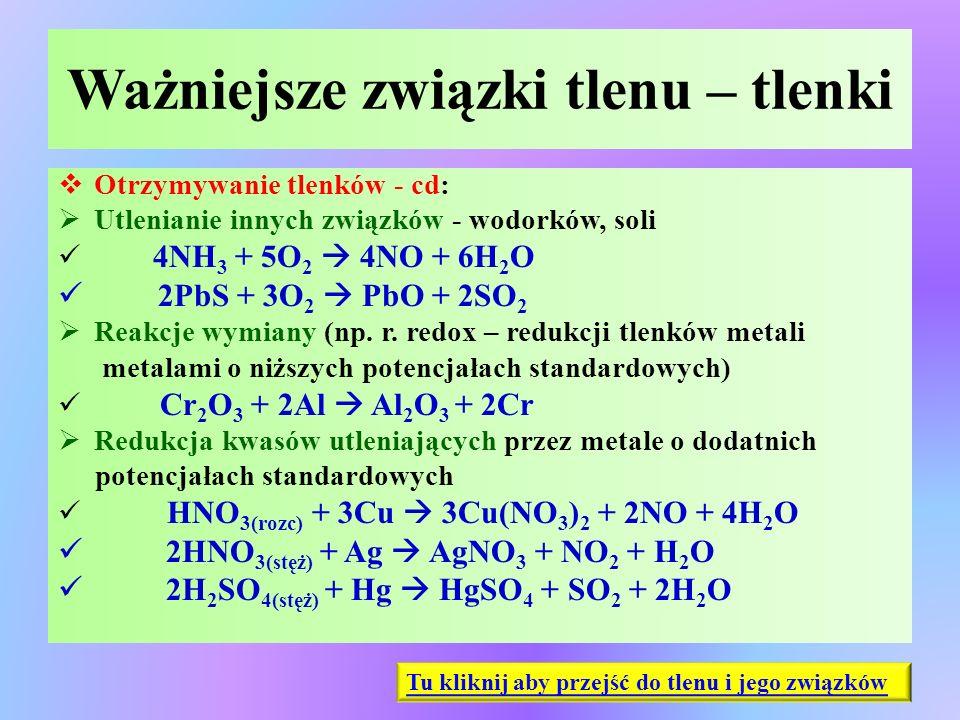 Ważniejsze związki tlenu – tlenki  Otrzymywanie tlenków - cd:  Utlenianie innych związków - wodorków, soli 4NH 3 + 5O 2  4NO + 6H 2 O 2PbS + 3O 2 