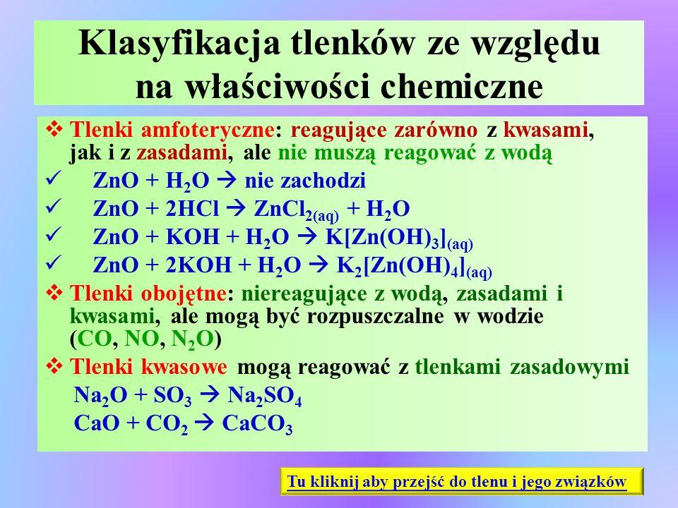 Klasyfikacja tlenków ze względu na właściwości chemiczne  Tlenki amfoteryczne: reagujące zarówno z kwasami, jak i z zasadami, ale nie muszą reagować