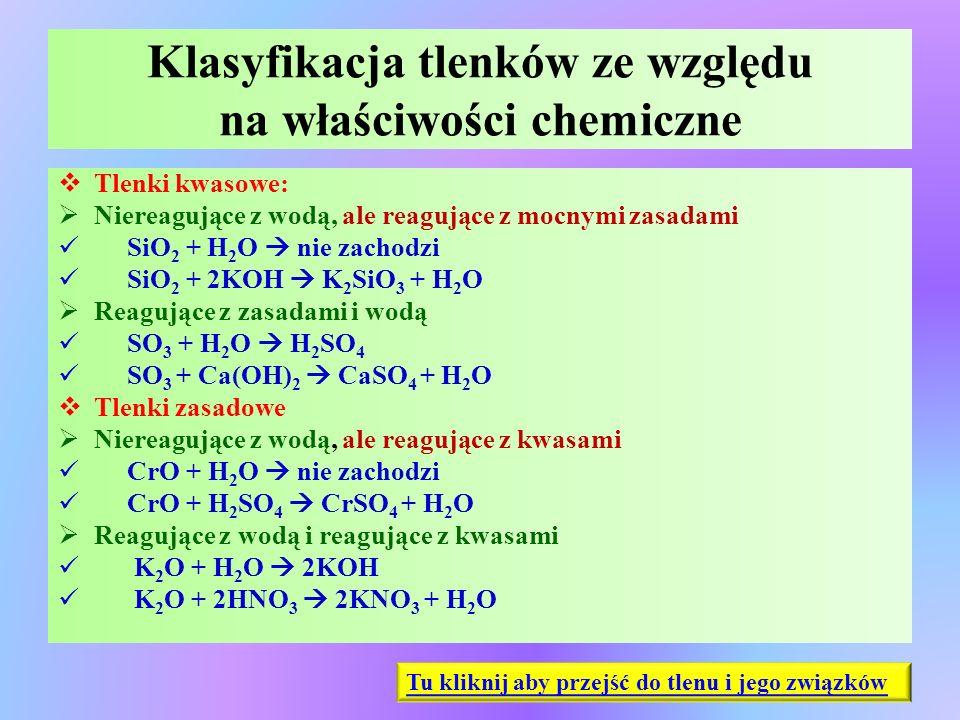 Klasyfikacja tlenków ze względu na właściwości chemiczne  Tlenki kwasowe:  Niereagujące z wodą, ale reagujące z mocnymi zasadami SiO 2 + H 2 O  nie
