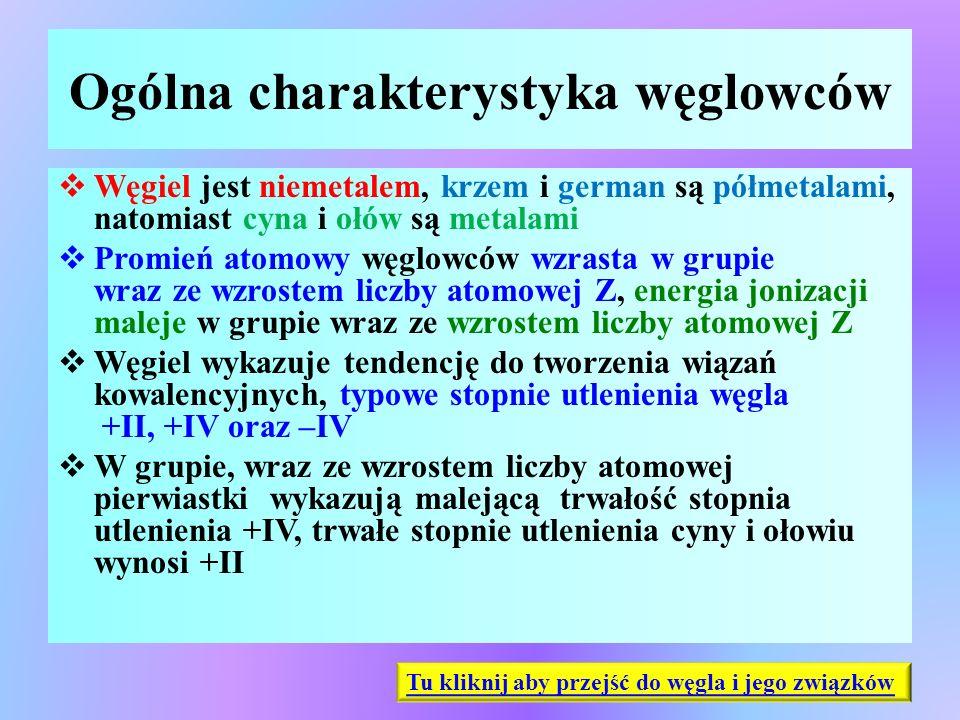 Ogólna charakterystyka węglowców  Węgiel jest niemetalem, krzem i german są półmetalami, natomiast cyna i ołów są metalami  Promień atomowy węglowcó
