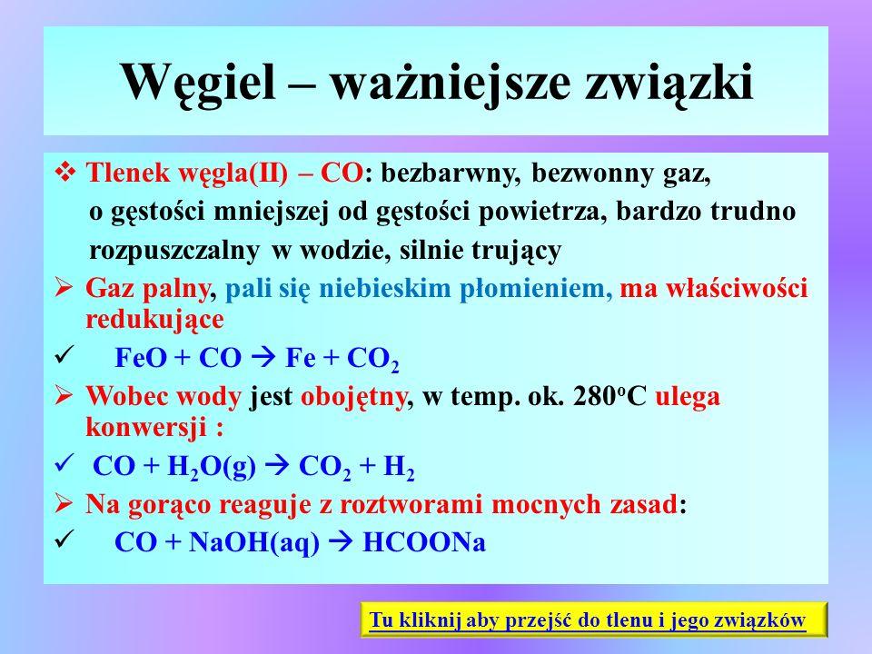 Węgiel – ważniejsze związki  Tlenek węgla(II) – CO: bezbarwny, bezwonny gaz, o gęstości mniejszej od gęstości powietrza, bardzo trudno rozpuszczalny